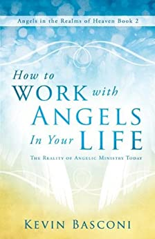 How to Work with Angels in Your Life: The Reality of Angelic Ministry Today (Angels in the Realms of Heaven, Book 2) by [Basconi, Kevin]