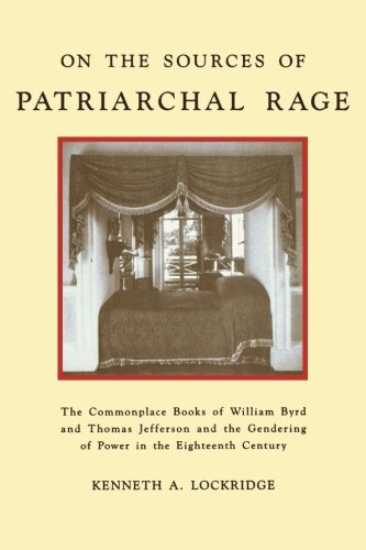 On the Sources of Patriarchal Rage: The Commonplace Books of William Byrd and Thomas Jefferson and the Gendering of Powe