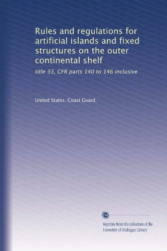Rules and regulations for artificial islands and fixed structures on the outer continental shelf: title 33, CFR parts 140 to 146 inclusive (Three Fixed Shelves)