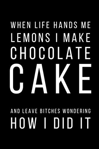 "When Life Hands Me Lemons I Make A Chocolate Cake And Leave Bitches Wondering How I Did It: Funny Cake Lovers Notebook/Journal (6"" X 9"")"