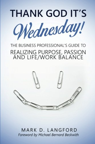 Thank God It's Wednesday: The Business Professional's Guide To Realizing Purpose, Passion and Life/Work Balance