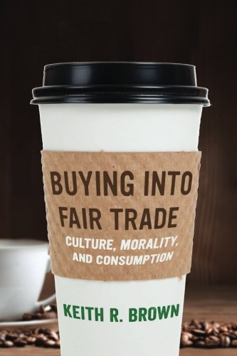 Buying into Fair Trade: Culture, Morality, and Consumption [Keith R. Brown] (Tapa Blanda)