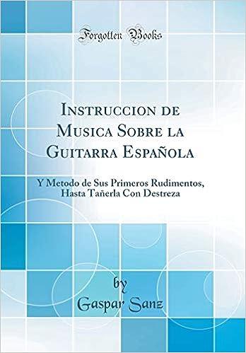 Instruccion de Musica Sobre La Guitarra Española: Y Metodo de Sus Primeros Rudimentos, Hasta Tañerla Con Destreza (Classic Reprint) (Spanish Edition): ...