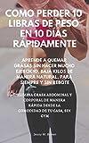 COMO PERDER 10 LIBRAS DE PESO EN 10 DÍAS RÁPIDAMENTE : APRENDE A QUEMAR GRASAS SIN HACER MUCHO EJERCICIO, BAJA KILOS DE MANERA NATURAL, PARA SIEMPRE Y ... GRASA ABDOMINAL Y CORPORAL (Spanish Edition)