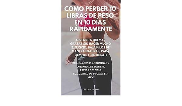 COMO PERDER 10 LIBRAS DE PESO EN 10 DÍAS RÁPIDAMENTE : APRENDE A QUEMAR GRASAS SIN HACER MUCHO EJERCICIO, BAJA KILOS DE MANERA NATURAL, PARA SIEMPRE Y ..