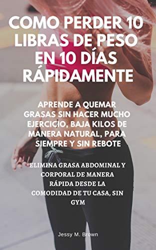 COMO PERDER 10 LIBRAS DE PESO EN 10 DÍAS RÁPIDAMENTE : APRENDE A QUEMAR GRASAS SIN HACER ...
