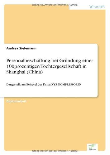 Download Personalbeschaffung bei Gründung einer 100prozentigen Tochtergesellschaft in Shanghai (China): Dargestellt am Beispiel der Firma XYZ KOMPRESSOREN (German Edition) pdf epub