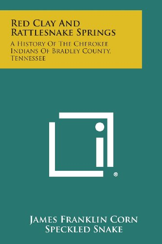 Red Clay and Rattlesnake Springs: A History of the Cherokee Indians of Bradley County, Tennessee
