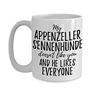 My Appenzeller Sennenhunde Doesn't Like You And He Likes Everyone Mug Funny Pet Owner Gift Sarcastic Mom Dad Coffee Tea Cup Large 15 oz 6