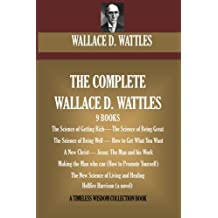 The Complete Wallace D. Wattles: (9 BOOKS) The Science of Getting Rich; The Science of Being Great;The Science of Being Well; How to Get What You ... (novel) (A Timeless Wisdom Collection)