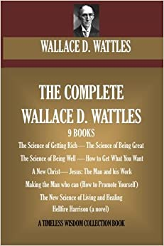 image for The Complete Wallace D. Wattles: (9 BOOKS) The Science of Getting Rich; The Science of Being Great;The Science of Being Well; How to Get What You ... (novel) (A Timeless Wisdom Collection)