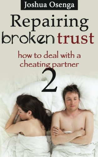 Repairing Broken Trust : How to Deal with a Cheating Partner Part 2
