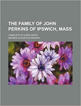 The family of John Perkins of Ipswich, Mass; Complete in three parts
