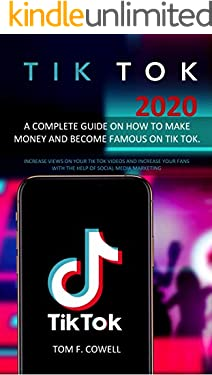 Tik Tok 2020: A Complete Guide on How to Make Money and Become Famous on Tik Tok. Increase Views on Your Tik Tok Videos and Increase Your Fans with the Help of Social Media Marketing