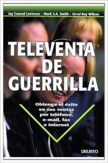 Televenta de guerrilla: Obtenga el éxito en sus ventas por teléfono, e-mail, fax e internet
