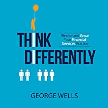 Think Differently: Elevate and Grow Your Financial Services Practice Audiobook by George Wells Narrated by George Wells
