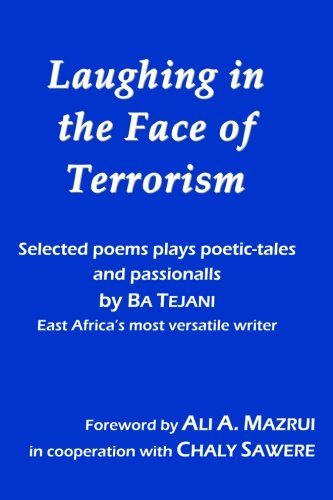 Download Laughing in the Face of Terrorism: Selected works of Ba Tejani: Poems plays poetic-tales passionalls by East Africa's most versatile writer pdf