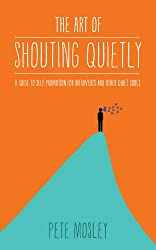 The Art of Shouting Quietly: A Guide to Self-Promotion for Introverts and Other Quiet Souls