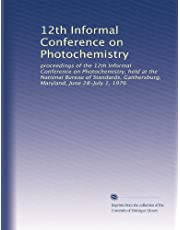 12th Informal Conference on Photochemistry: proceedings of the 12th Informal Conference on Photochemistry, held at the National Bureau of Standards, Gaithersburg, Maryland, June 28-July 1, 1976