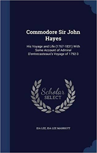 Book Commodore Sir John Hayes: His Voyage and Life (1767-1831) With Some Account of Admiral D'entrecasteaux's Voyage of 1792-3