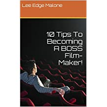 10 Tips To Becoming A BOSS Film-Maker!