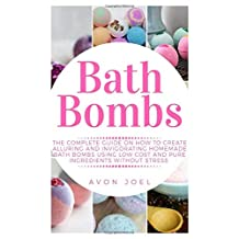 Bath Bombs: The Complete Guide on How to Create Alluring and Invigorating Homemade Bath Bombs Using Low Cost and Pure Ingredients without Stress