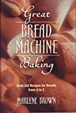 Great Bread Machine Baking : Over 250 Recipes for Breads from A to Z, Brown, Marlene, 0760713537