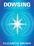 Dowsing: The Ultimate Guide for the 21st Century