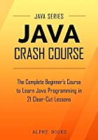 Java Crash Course – The Complete Beginner's Course to Learn Java Programming in 21 Clear-Cut Lessons Front Cover