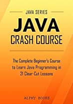 Java Crash Course - The Complete Beginner's Course to Learn Java Programming in 21 Clear-Cut Lessons