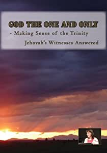 GOD the ONE and ONLY - Making Sense of the Trinity: Jehovah's Witnesses Answered