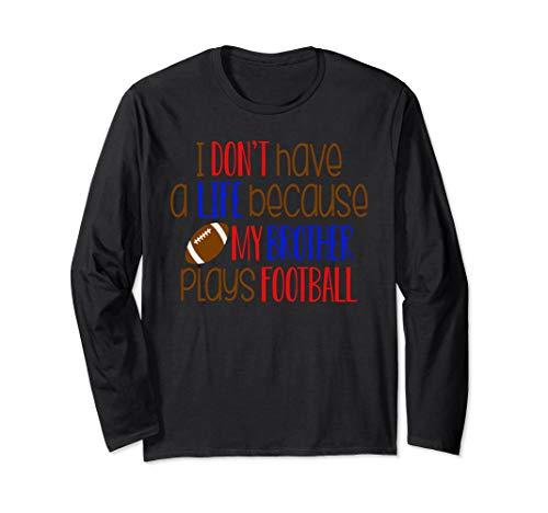 I Don't Have a Life Because My Brother Plays Football Long Sleeve T-Shirt