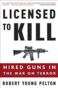 Licensed to Kill: Privatizing the War on Terror by [Pelton, Robert Young]