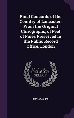 Final Concords of the Country of Lancaster, from the Original Chirographs, of Feet of Fines Preserved in the Public Record Office, London pdf