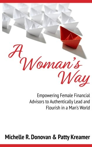A Woman's Way: Empowering  Female Financial Advisors  to Authentically Lead and  Flourish in a Man's World (A Womans Way Through The 12 Steps)