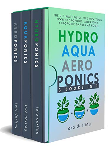 HYDROPONICS, AQUAPONICS, AEROPONICS: The Ultimate Guide to Grow your own Hydroponic or Aquaponic or Aeroponic Garden at Home: Fruit, Vegetable, Herbs. by [Darling, Lara]