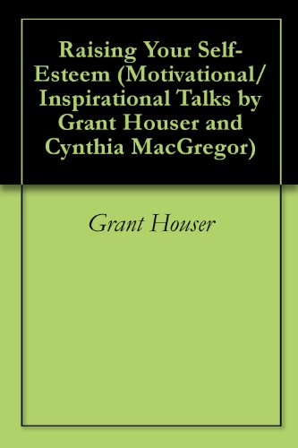 Raising Your Self-Esteem (Motivational/Inspirational Talks by Grant Houser and Cynthia MacGregor Book 3)