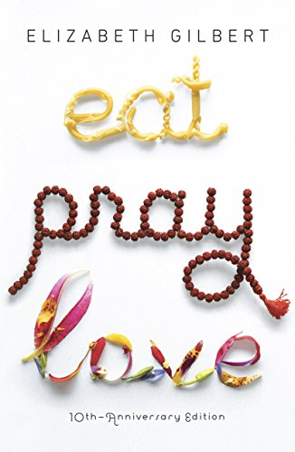 Eat Pray Love 10th-Anniversary Edition: One Woman's Search for Everything Across Italy, India and Indonesia cover