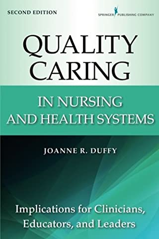 Quality Caring in Nursing and Health Systems: Implications for Clinicians, Educators, and Leaders, 2nd Edition (Duffy, Quality Caring in (Nursing Educator)