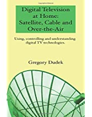 Digital Television At Home: Satellite, Cable And Over-The-Air: Using, Controlling And Understanding Digital Tv Technologies.