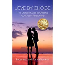 Love By Choice: The Ultimate Guide For Creating Your Dream Relationship