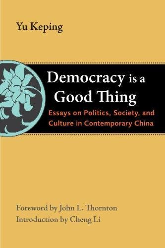 Democracy Is a Good Thing: Essays on Politics, Society, and Culture in Contemporary China (The Thornton Center Chinese T
