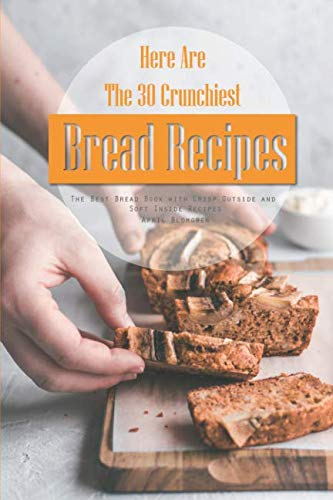 Here Are The 30 Crunchiest Bread Recipes: The Best Bread Book with Crisp Outside and Soft Inside Recipes by Independently published