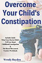 Overcome Your Child's Constipation: Includes both: What Your Doctor Didn't Tell You About Childhood Constipation & The Bowel Movement Tracker Workbook Paperback