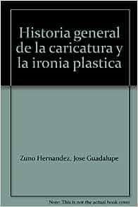 Historia general de la caricatura y la ironia plastica: Jose Guadalupe