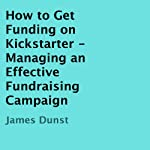 How to Get Funding on Kickstarter: Managing an Effective Fundraising Campaign | James Dunst