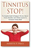 Tinnitus STOP! - The Complete Guide On Ringing In The Ears, Natural Tinnitus Remedies, And A Holistic System For Permanent Tinnitus Relief