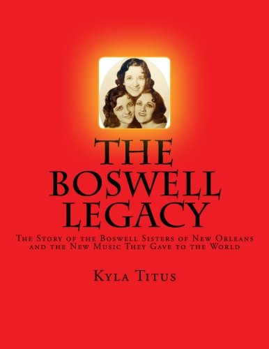The Boswell Legacy: The Story of the Boswell Sisters of New Orleans and the New Music They Gave to the World