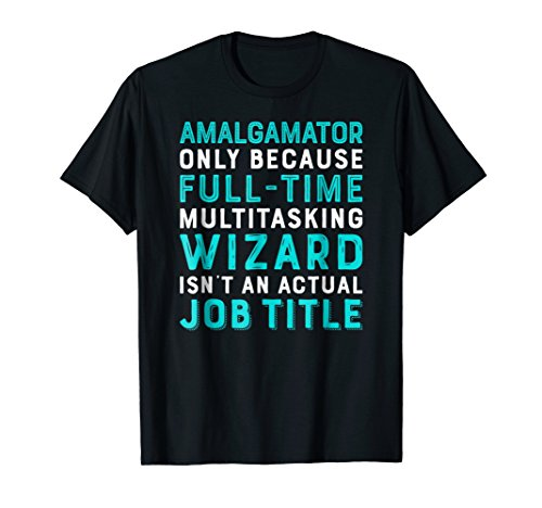 Amalgamator Only Because Wizard Isn't An Actual Job T-Shirt