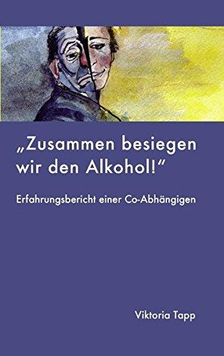Zusammen besiegen wir den Alkohol: ERFAHRUNGSBERICHT EINER Co-Abhängigen